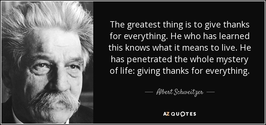 quote-the-greatest-thing-is-to-give-thanks-for-everything-he-who-has-learned-this-knows-what-albert-schweitzer-57-87-80